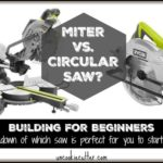Miter or Circular Saw? A Breakdown for Beginning Builders